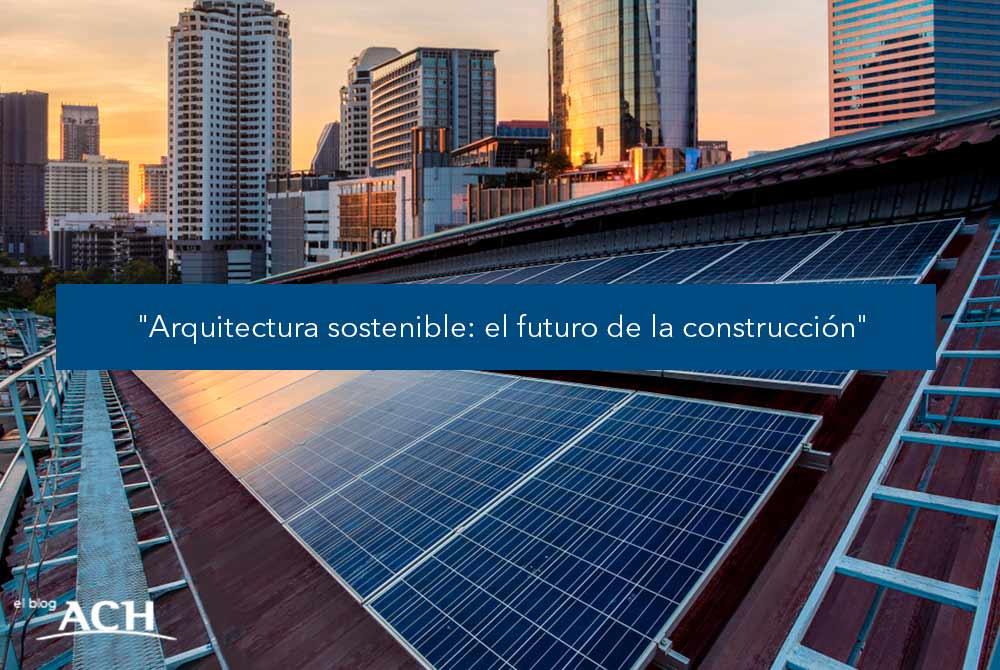 Arquitectura sostenible: el futuro de la construcción
